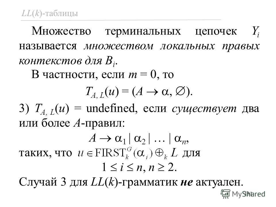 131 LL(k)-таблицы Множество терминальных цепочек Y i называется множеством локальных правых контекстов для B i. В частности, если m = 0, то T A, L (u) = (A, ). 3) T A, L (u) = undefined, если существует два или более A-правил: A 1 | 2 | … | n, таких,
