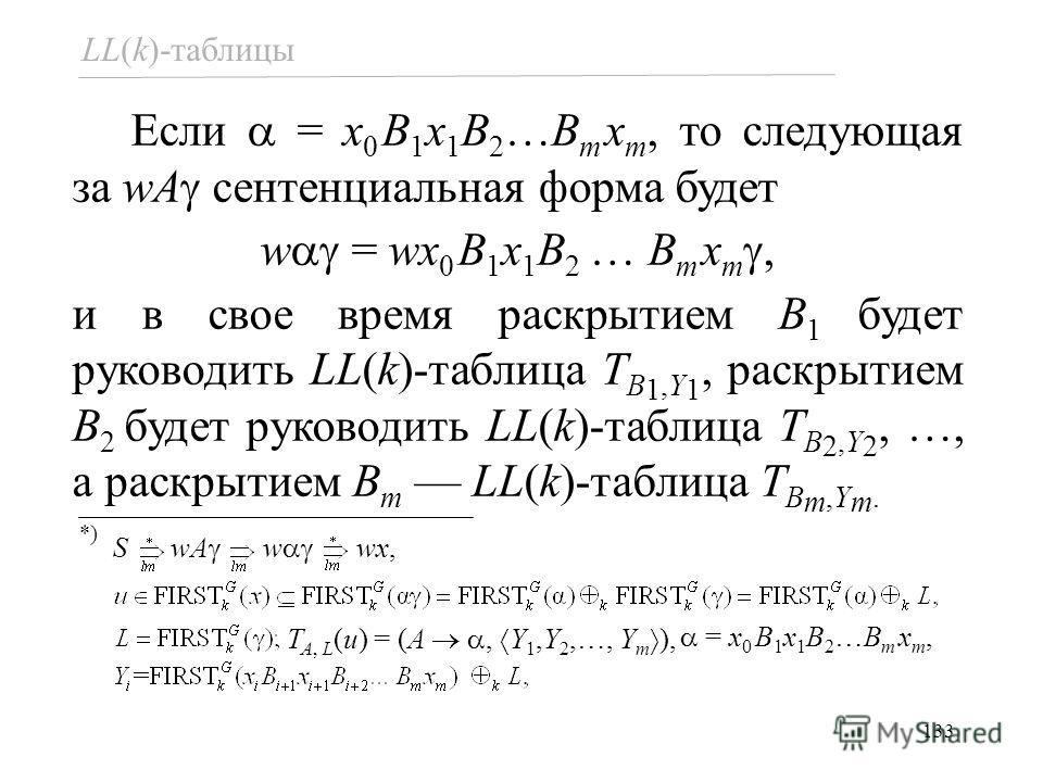 133 Если = x 0 B 1 x 1 B 2 …B m x m, то следующая за wA сентенциальная форма будет w = wx 0 B 1 x 1 B 2 … B m x m, и в свое время раскрытием B 1 будет руководить LL(k)-таблица T B 1,Y 1, раскрытием B 2 будет руководить LL(k)-таблица T B 2,Y 2, …, а р