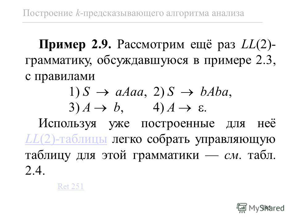145 Пример 2.9. Рассмотрим ещё раз LL(2)- грамматику, обсуждавшуюся в примере 2.3, с правилами 1) S aAaa, 2) S bAba, 3) A b, 4) A. Используя уже построенные для неё LL(2)-таблицы легко собрать управляющую таблицу для этой грамматики см. табл. 2.4. LL