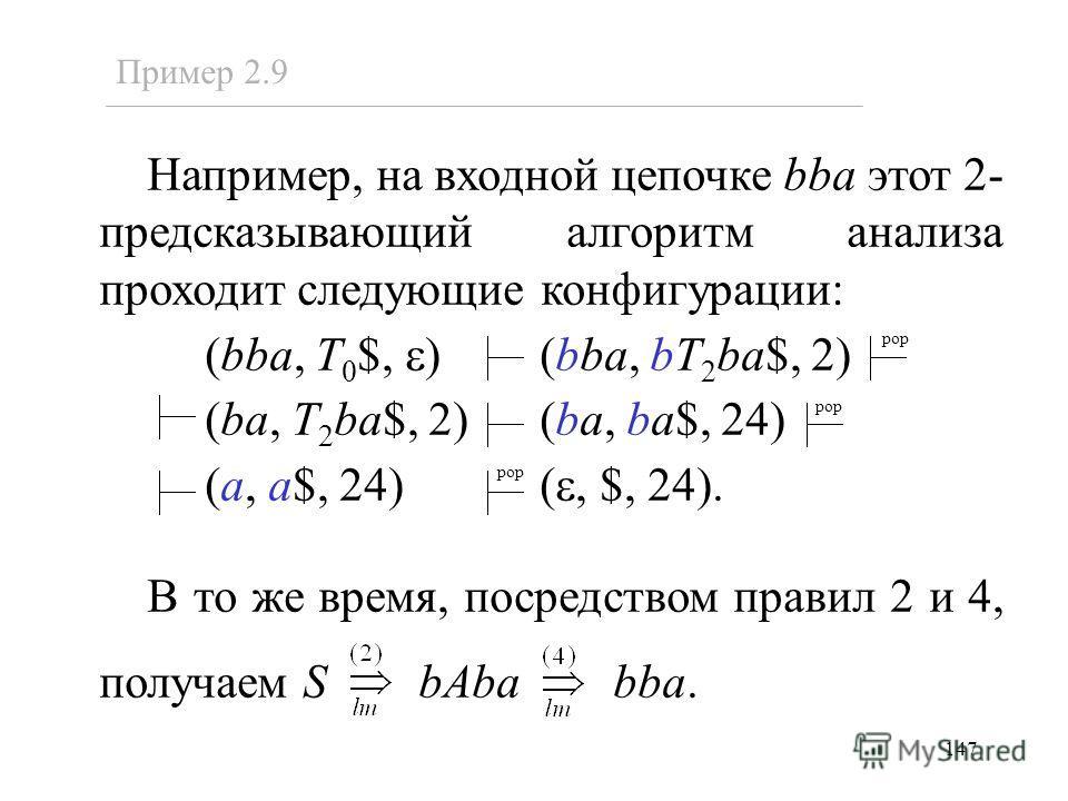 147 Пример 2.9 Например, на входной цепочке bba этот 2- предсказывающий алгоритм анализа проходит следующие конфигурации: (bba, T 0 $, ) (bba, bT 2 ba$, 2) (ba, T 2 ba$, 2) (ba, ba$, 24) (a, a$, 24) (, $, 24). В то же время, посредством правил 2 и 4,