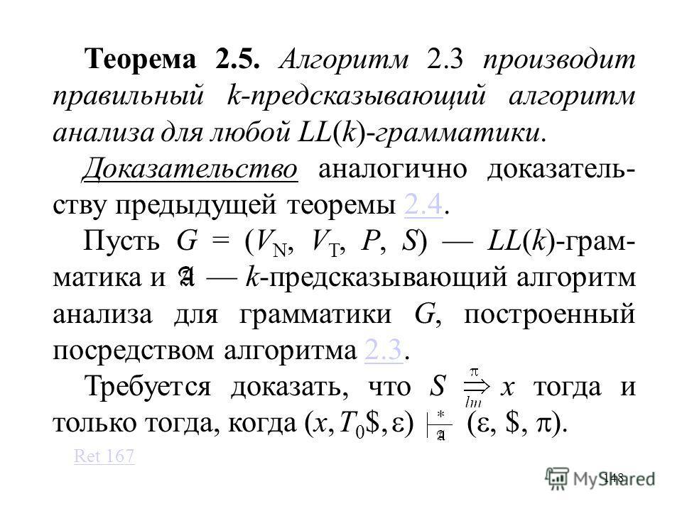 148 Теорема 2.5. Алгоритм 2.3 производит правильный k-предсказывающий алгоритм анализа для любой LL(k)-грамматики. Доказательство аналогично доказатель- ству предыдущей теоремы 2.4.2.4 Пусть G = (V N, V T, P, S) LL(k)-грам- матика и k-предсказывающий