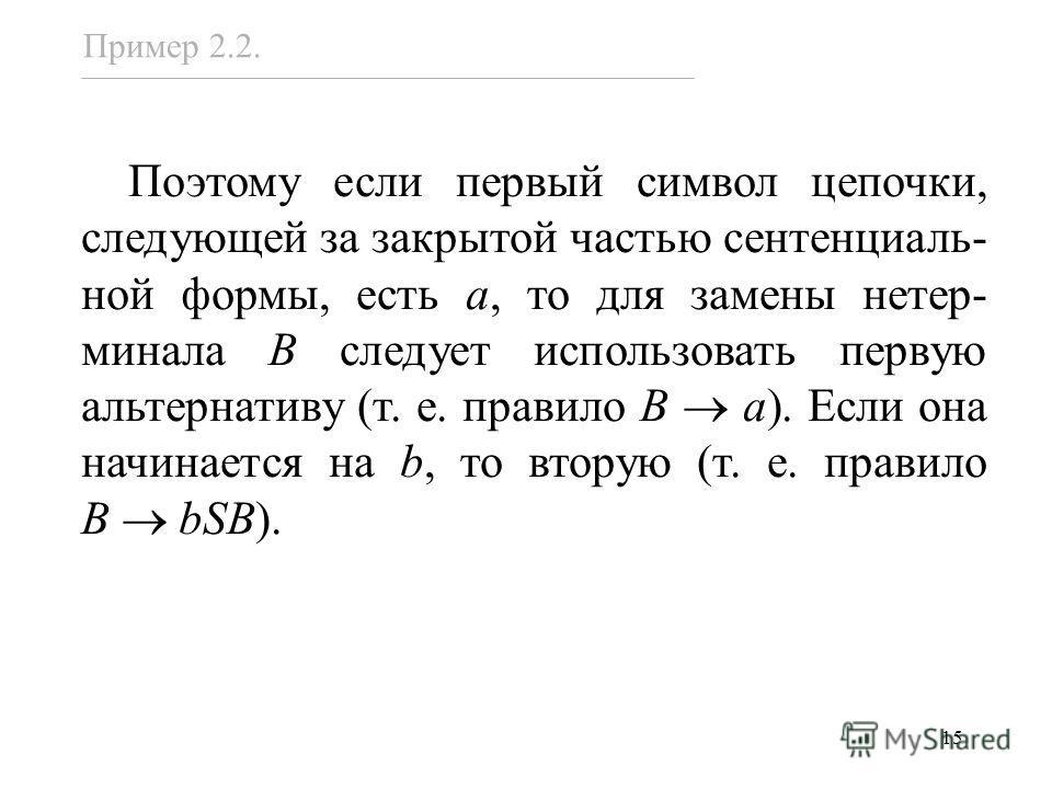 15 Поэтому если первый символ цепочки, следующей за закрытой частью сентенциаль- ной формы, есть a, то для замены нетер- минала B следует использовать первую альтернативу (т. е. правило B a). Если она начинается на b, то вторую (т. е. правило B bSB).