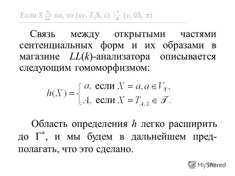 150 Область определения h легко расширить до *, и мы будем в дальнейшем пред- полагать, что это сделано. Связь между открытыми частями сентенциальных форм и их образами в магазине LL(k)-анализатора описывается следующим гомоморфизмом: если Если S x,