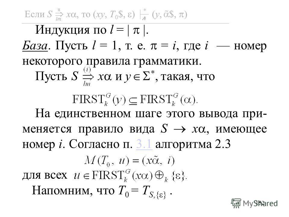 152 Индукция по l =. База. Пусть l = 1, т. е. = i, где i номер некоторого правила грамматики. Пусть S x и y *, такая, что На единственном шаге этого вывода при- меняется правило вида S x, имеющее номер i. Согласно п. 3.1 алгоритма 2.33.1 для всех Нап
