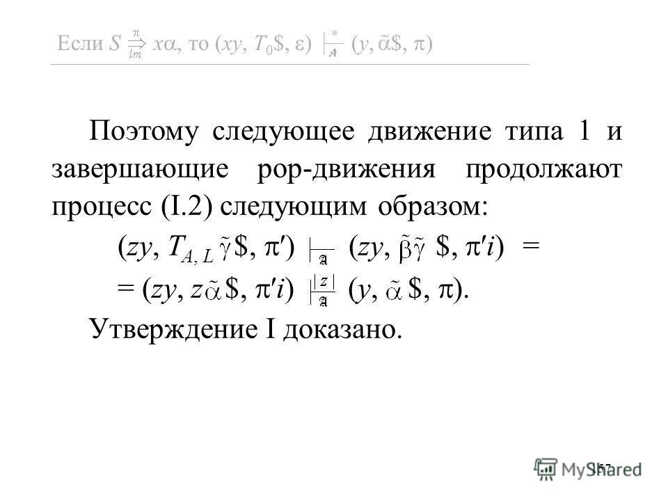 157 Поэтому следующее движение типа 1 и завершающие pop-движения продолжают процесс (I.2) следующим образом: (zy, T A, L $,) (zy, $,i) = = (zy, z $,i) (y, $, ). Утверждение I доказано. Если S x, то (xy, T 0 $, ) (y, $, )