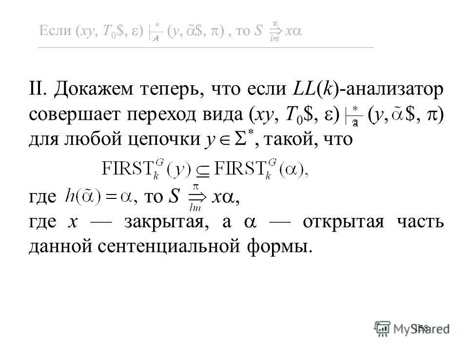 158 II. Докажем теперь, что если LL(k)-анализатор совершает переход вида (xy, T 0 $, ) (y, $, ) для любой цепочки y *, такой, что где то S x, где x закрытая, а открытая часть данной сентенциальной формы. Если (xy, T 0 $, ) (y, $, ), то S x