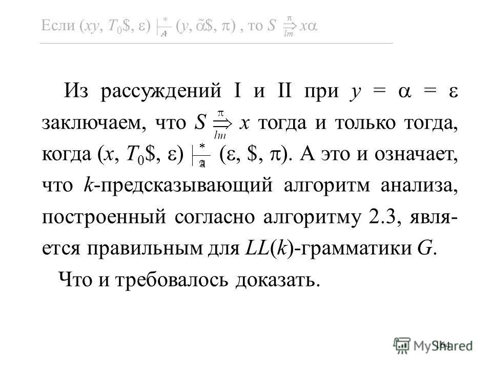 164 Из рассуждений I и II при y = = заключаем, что S x тогда и только тогда, когда (x, T 0 $, ) (, $, ). А это и означает, что k-предсказывающий алгоритм анализа, построенный согласно алгоритму 2.3, явля- ется правильным для LL(k)-грамматики G. Что и