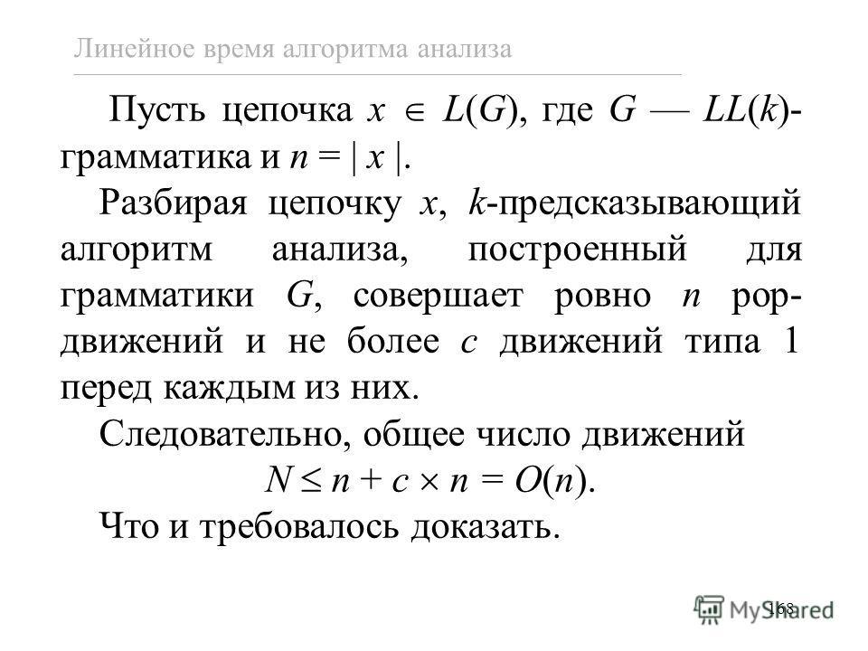 168 Пусть цепочка x L(G), где G LL(k)- грамматика и n = x. Разбирая цепочку x, k-предсказывающий алгоритм анализа, построенный для грамматики G, совершает ровно n pop- движений и не более c движений типа 1 перед каждым из них. Следовательно, общее чи
