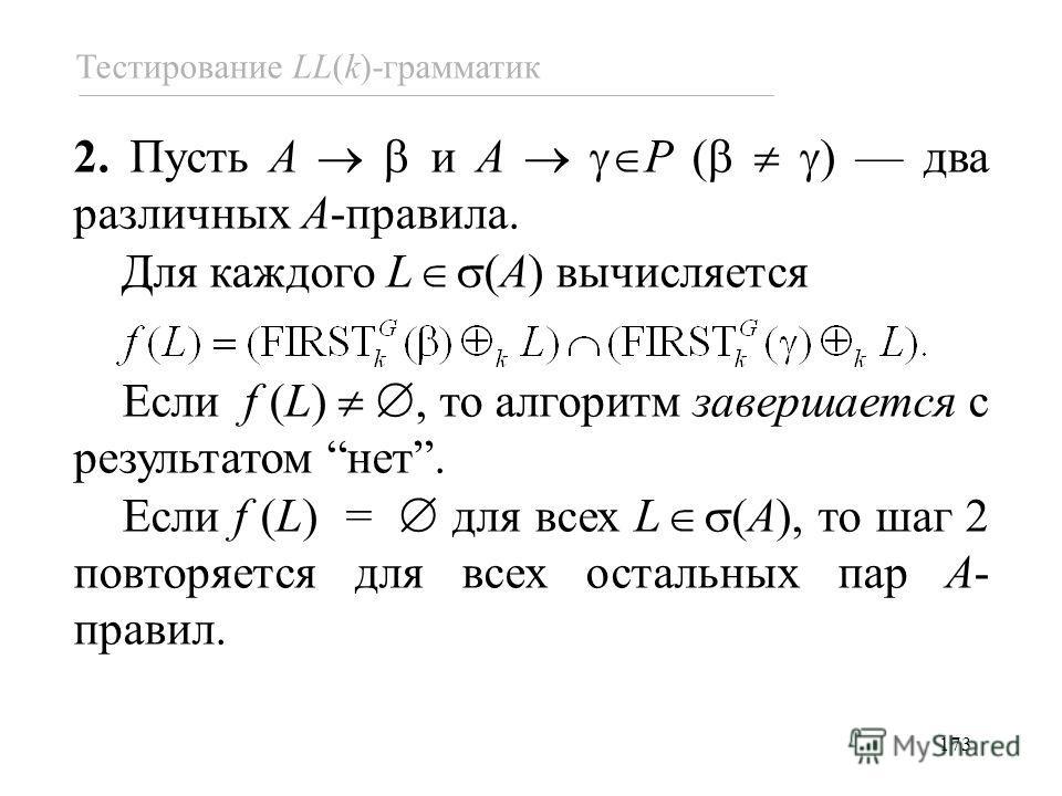173 Тестирование LL(k)-грамматик 2. Пусть A и A P ( ) два различных A-правила. Для каждого L (A) вычисляется Если f (L), то алгоритм завершается с результатом нет. Если f (L) = для всех L (A), то шаг 2 повторяется для всех остальных пар A- правил.