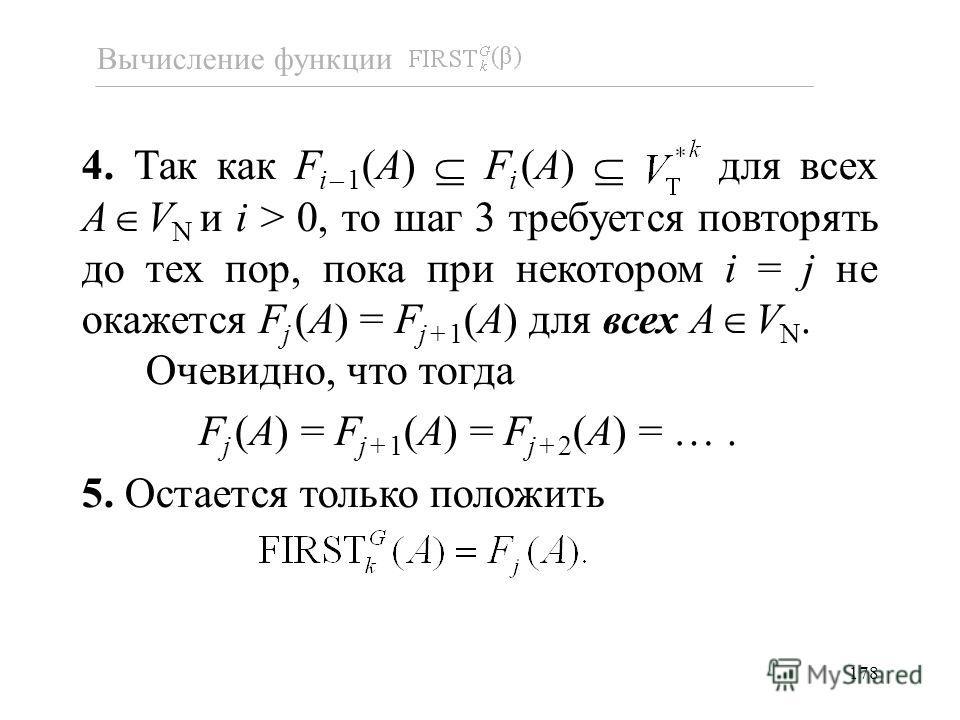 178 4. Так как F i–1 (A) F i (A) для всех A V N и i > 0, то шаг 3 требуется повторять до тех пор, пока при некотором i = j не окажется F j (A) = F j+1 (A) для всех A V N. Очевидно, что тогда F j (A) = F j+1 (A) = F j+2 (A) = …. 5. Остается только пол