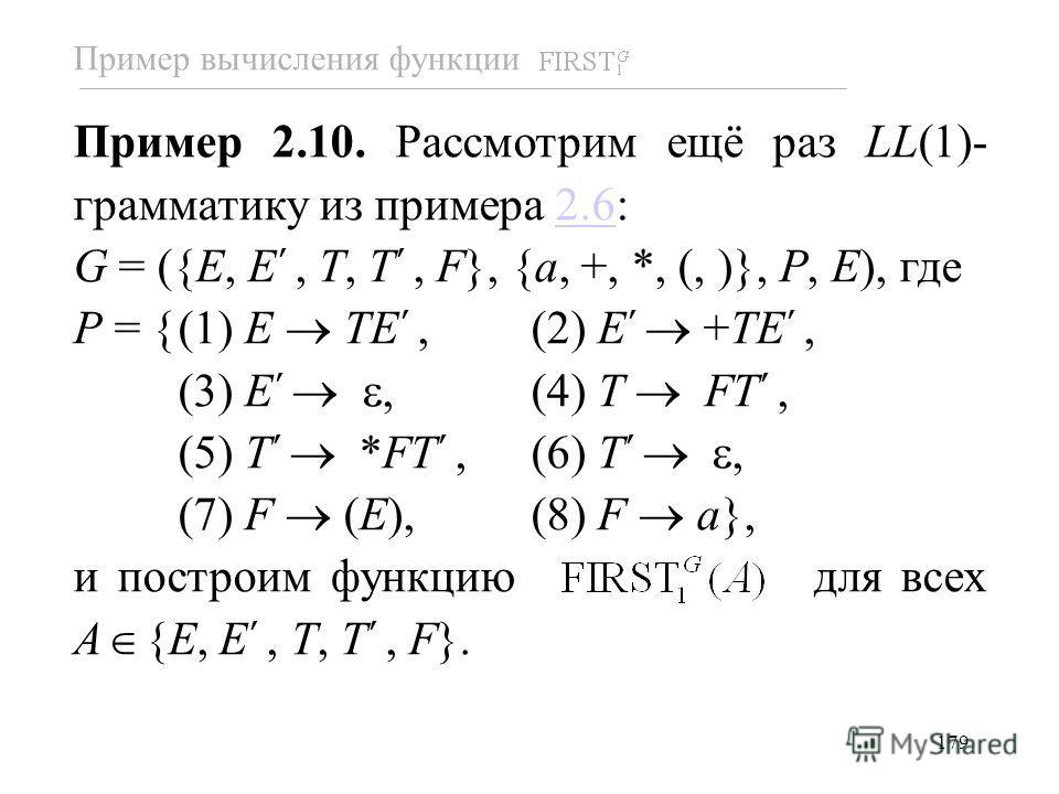 179 Пример 2.10. Рассмотрим ещё раз LL(1)- грамматику из примера 2.6:2.6 G = ({E, E, T, T, F}, {a, +, *, (, )}, P, E), где P = {(1) E TE, (2) E +TE, (3) E, (4) T FT, (5) T *FT, (6) T, (7) F (E), (8) F a}, и построим функцию для всех A {E, E, T, T, F}