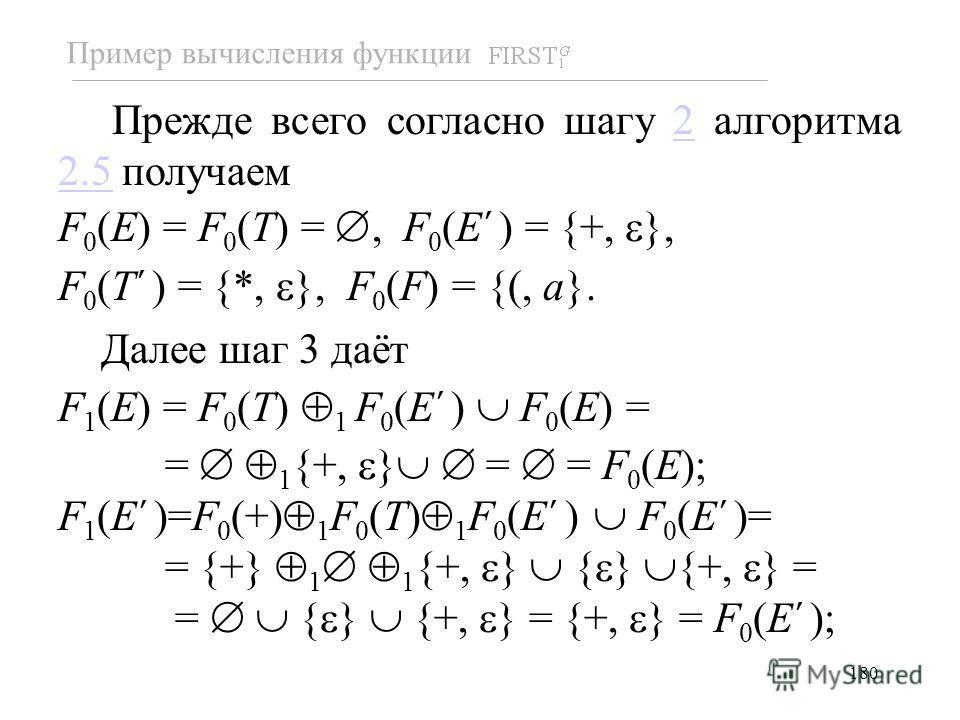 180 Прежде всего согласно шагу 2 алгоритма 2.5 получаем2.5 F 0 (E) = F 0 (T) =, F 0 (E ) = {+, }, F 0 (T ) = {*, }, F 0 (F) = {(, a}. Далее шаг 3 даёт F 1 (E) = F 0 (T) 1 F 0 (E ) F 0 (E) = = 1 {+, } = = F 0 (E); F 1 (E )=F 0 (+) 1 F 0 (T) 1 F 0 (E )