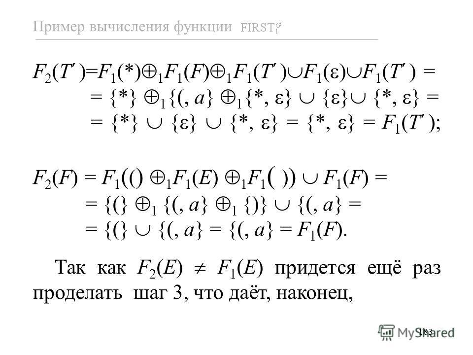 183 F 2 (T )=F 1 (*) 1 F 1 (F) 1 F 1 (T ) F 1 ( ) F 1 (T ) = = {*} 1 {(, a} 1 {*, } { } {*, } = = {*} { } {*, } = {*, } = F 1 (T ); F 2 (F) = F 1 ( ( ) 1 F 1 (E) 1 F 1 ( ) ) F 1 (F) = = {(} 1 {(, a} 1 {)} {(, a} = = {(} {(, a} = {(, a} = F 1 (F). Так