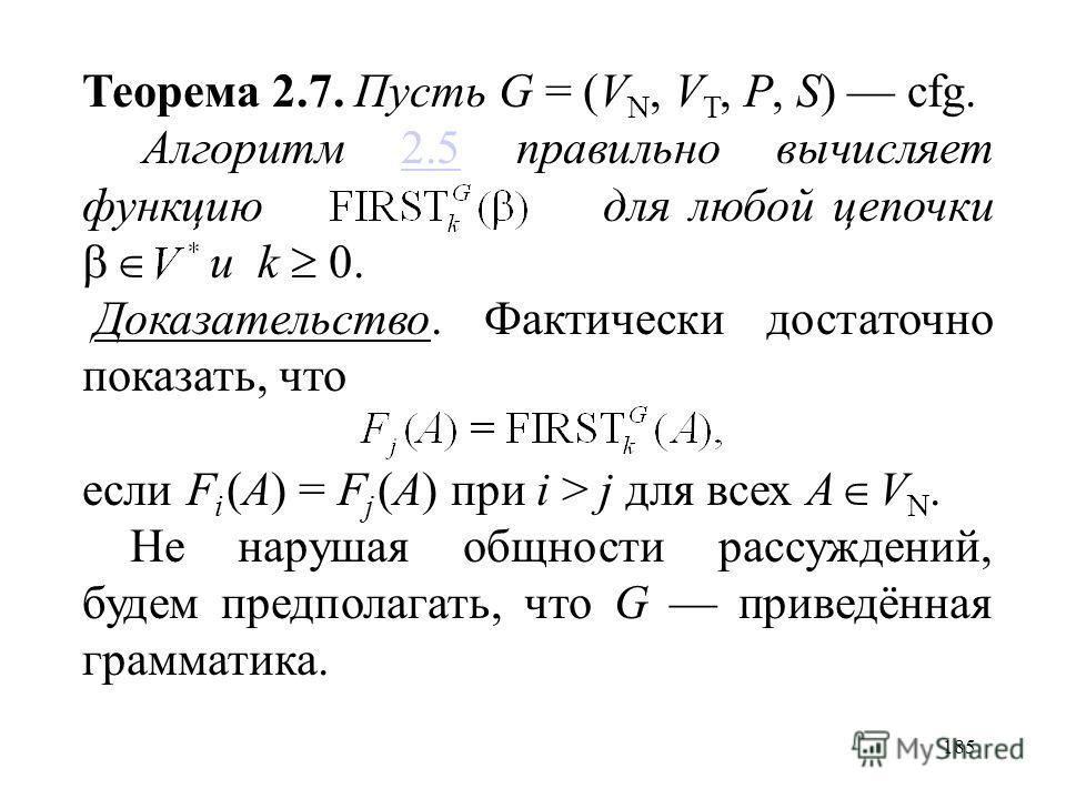 185 Теорема 2.7. Пусть G = (V N, V T, P, S) cfg. Алгоритм 2.5 правильно вычисляет функцию для любой цепочки и k 0.2.5 Доказательство. Фактически достаточно показать, что если F i (A) = F j (A) при i > j для всех A V N. Не нарушая общности рассуждений