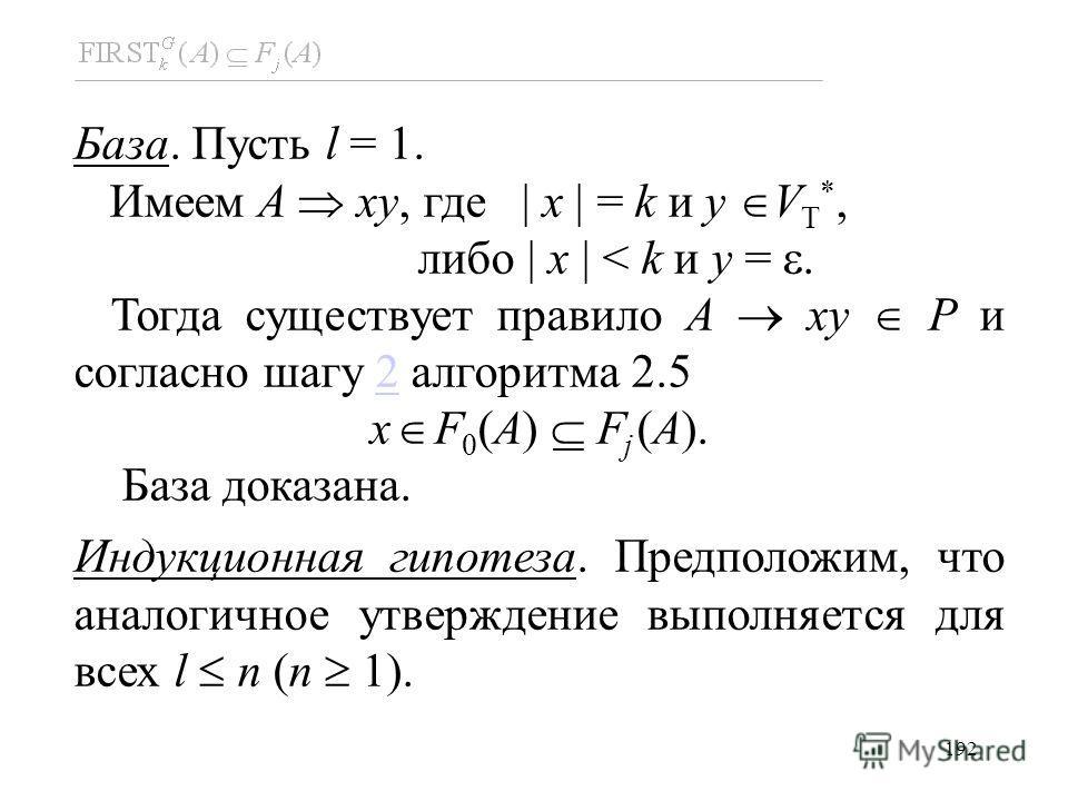 192 База. Пусть l = 1. Имеем A xy, где x = k и y V T *, либо x < k и y =. Тогда существует правило A xy P и согласно шагу 2 алгоритма 2.52 x F 0 (A) F j (A). База доказана. Индукционная гипотеза. Предположим, что аналогичное утверждение выполняется д