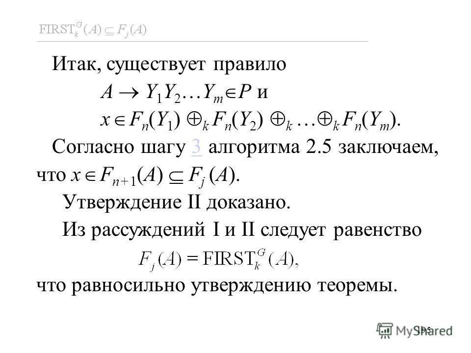 195 Итак, существует правило A Y 1 Y 2 …Y m P и x F n (Y 1 ) k F n (Y 2 ) k … k F n (Y m ). Согласно шагу 3 алгоритма 2.5 заключаем, что x F n+1 (A) F j (A).3 Утверждение II доказано. Из рассуждений I и II следует равенство что равносильно утверждени