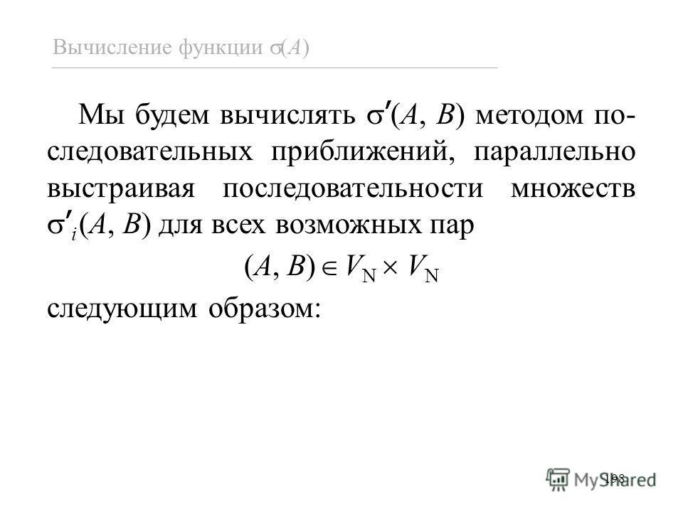 198 Мы будем вычислять (A, B) методом по- следовательных приближений, параллельно выстраивая последовательности множеств i (A, B) для всех возможных пар (A, B) V N V N следующим образом: Вычисление функции (A)
