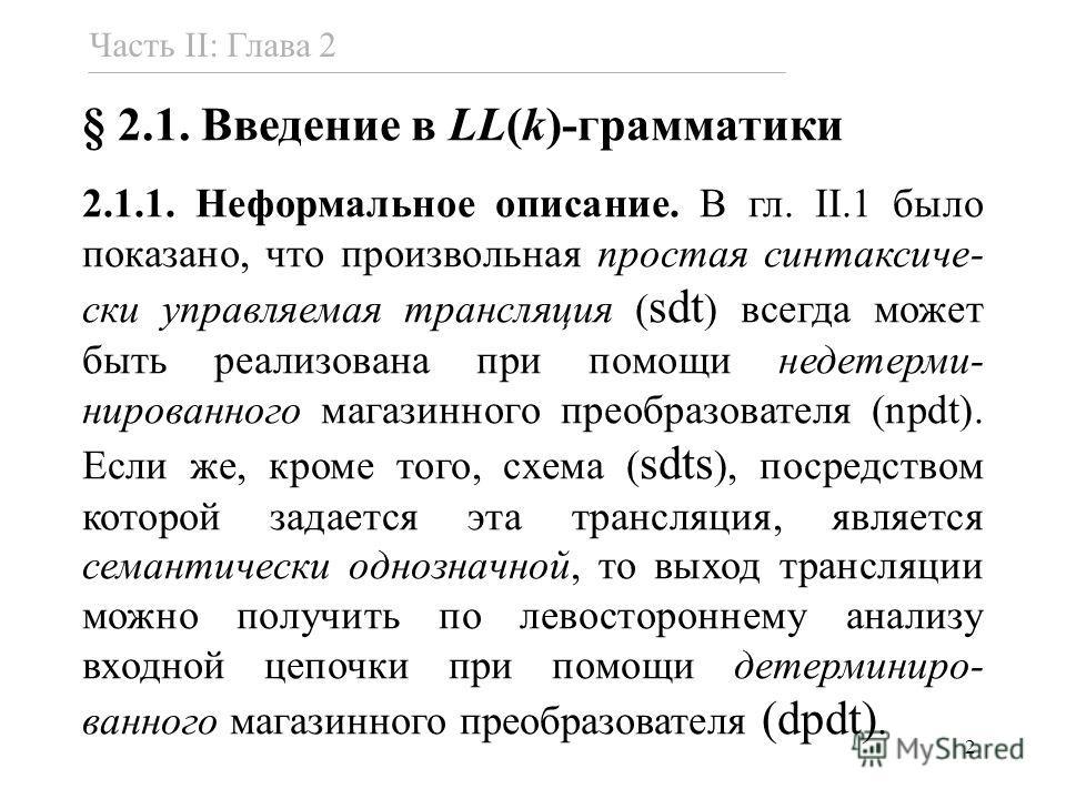2 § 2.1. Введение в LL(k)-грамматики 2.1.1. Неформальное описание. В гл. II.1 было показано, что произвольная простая синтаксиче- ски управляемая трансляция ( sdt ) всегда может быть реализована при помощи недетерми- нированного магазинного преобразо