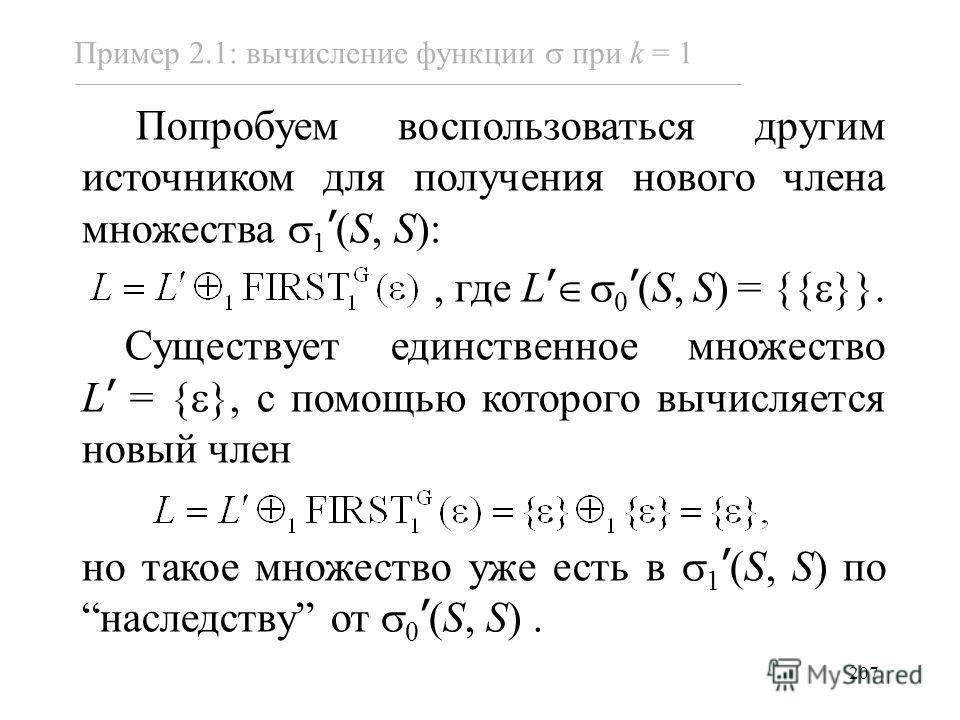 207 Пример 2.1: вычисление функции при k = 1 Попробуем воспользоваться другим источником для получения нового члена множества 1 (S, S):, где L 0 (S,S) = {{ }}. Существует единственное множество L = { }, с помощью которого вычисляется новый член но та