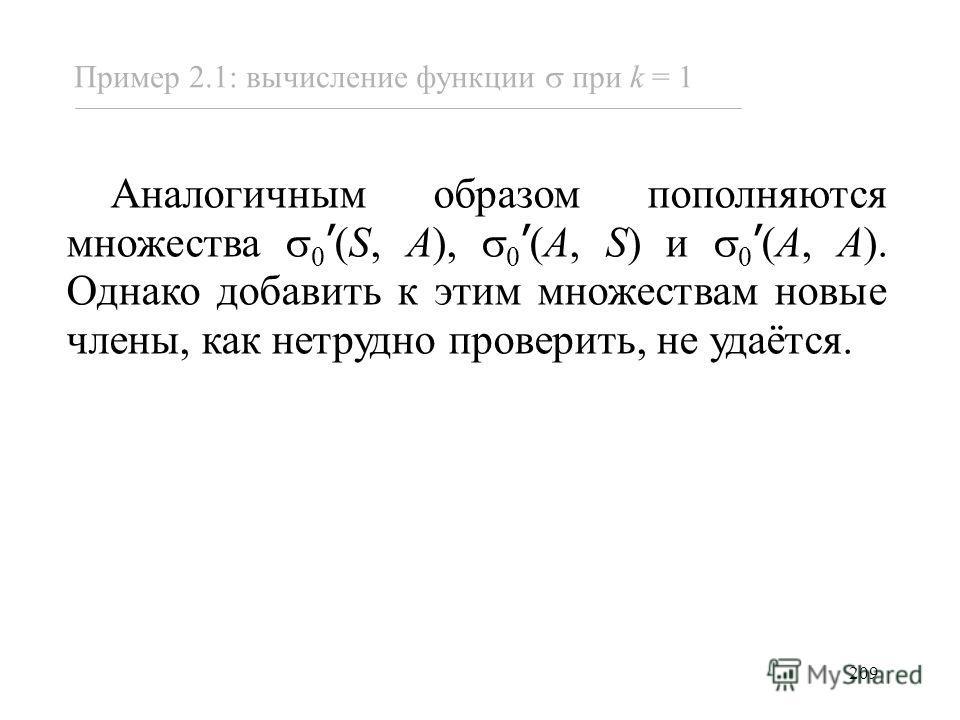209 Пример 2.1: вычисление функции при k = 1 Аналогичным образом пополняются множества 0 (S, A), 0 (A, S) и 0 (A, A). Однако добавить к этим множествам новые члены, как нетрудно проверить, не удаётся.