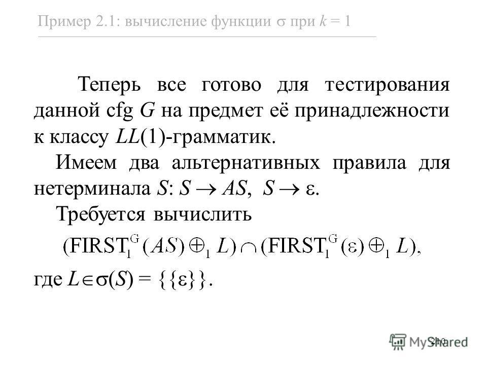 210 Пример 2.1: вычисление функции при k = 1 Теперь все готово для тестирования данной cfg G на предмет её принадлежности к классу LL(1)-грамматик. Имеем два альтернативных правила для нетерминала S: S AS, S. Требуется вычислить где L (S) = {{ }}.