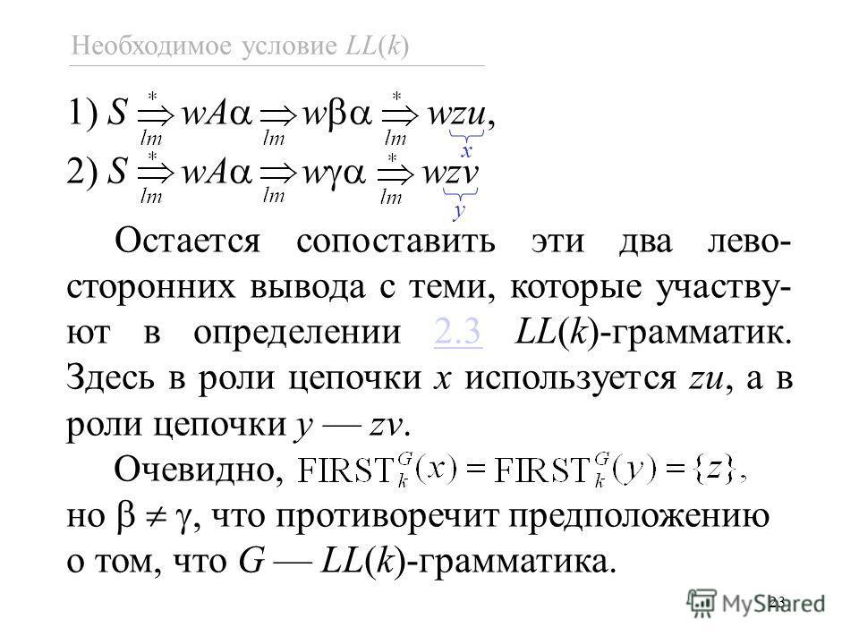 23 1) S wA w wzu, 2) S wA w wzv Остается сопоставить эти два лево- сторонних вывода с теми, которые участву- ют в определении 2.3 LL(k)-грамматик. Здесь в роли цепочки x используется zu, а в роли цепочки y zv.2.3 Очевидно, но, что противоречит предпо