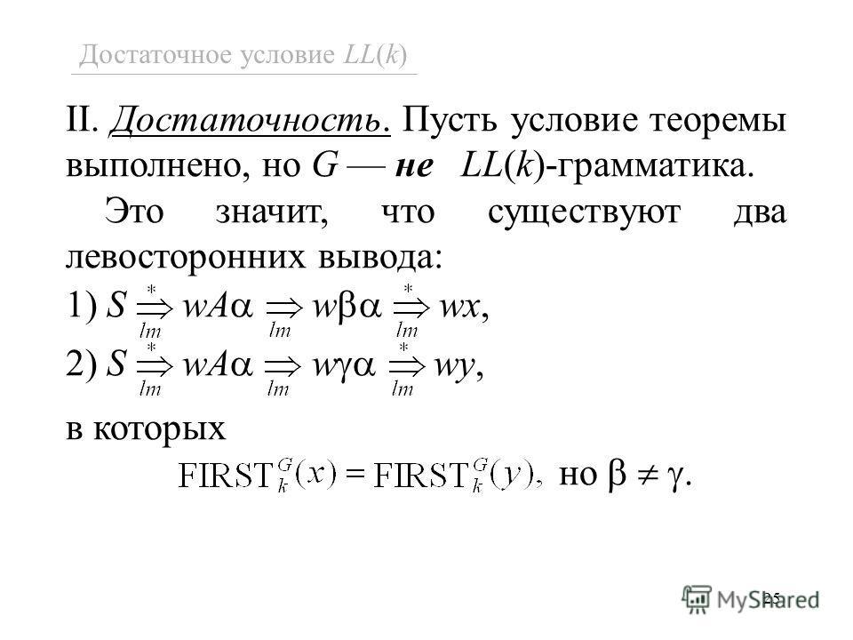 25 II. Достаточность. Пусть условие теоремы выполнено, но G не LL(k)-грамматика. Это значит, что существуют два левосторонних вывода: 1) S wA w wx, 2) S wA w wy, в которых но. Достаточное условие LL(k)