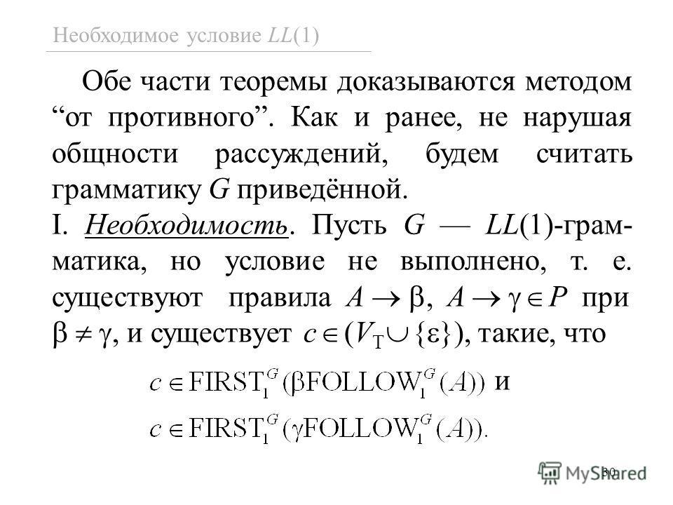 30 Необходимое условие LL(1) Обе части теоремы доказываются методом от противного. Как и ранее, не нарушая общности рассуждений, будем считать грамматику G приведённой. I. Необходимость. Пусть G LL(1)-грам- матика, но условие не выполнено, т. е. суще