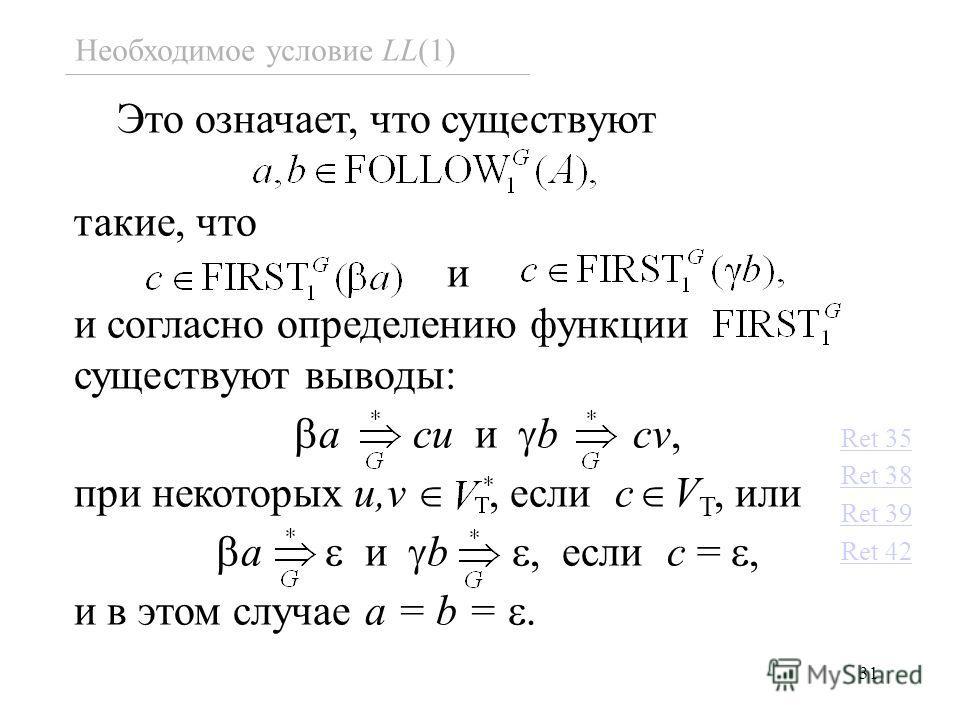 31 Необходимое условие LL(1) Это означает, что существуют такие, что и и согласно определению функции существуют выводы: a cu и b cv, при некоторых u,v, если c V T, или a и b, если c =, и в этом случае a = b =. Ret 35 Ret 38 Ret 39 Ret 42
