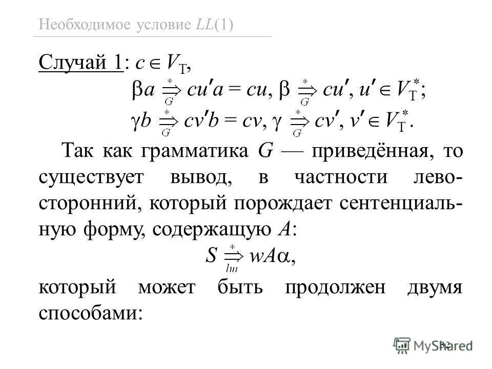 32 Необходимое условие LL(1) Случай 1: c V T, a cu a = cu, cu, u V T * ; b cv b = cv, cv, v V T *. Так как грамматика G приведённая, то существует вывод, в частности лево- сторонний, который порождает сентенциаль- ную форму, содержащую A: S wA, котор