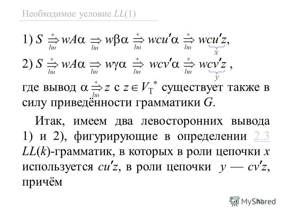 33 Необходимое условие LL(1) 1) S wA w wcu wcu z, 2) S wA w wcv wcv z, где вывод z c z V T * существует также в силу приведённости грамматики G. Итак, имеем два левосторонних вывода 1) и 2), фигурирующие в определении 2.3 LL(k)-грамматик, в которых в