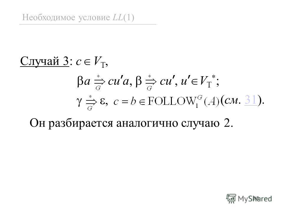 38 Необходимое условие LL(1) Случай 3: c V T, a cu a, cu, u V T * ;, Он разбирается аналогично случаю 2. (см. 31).31