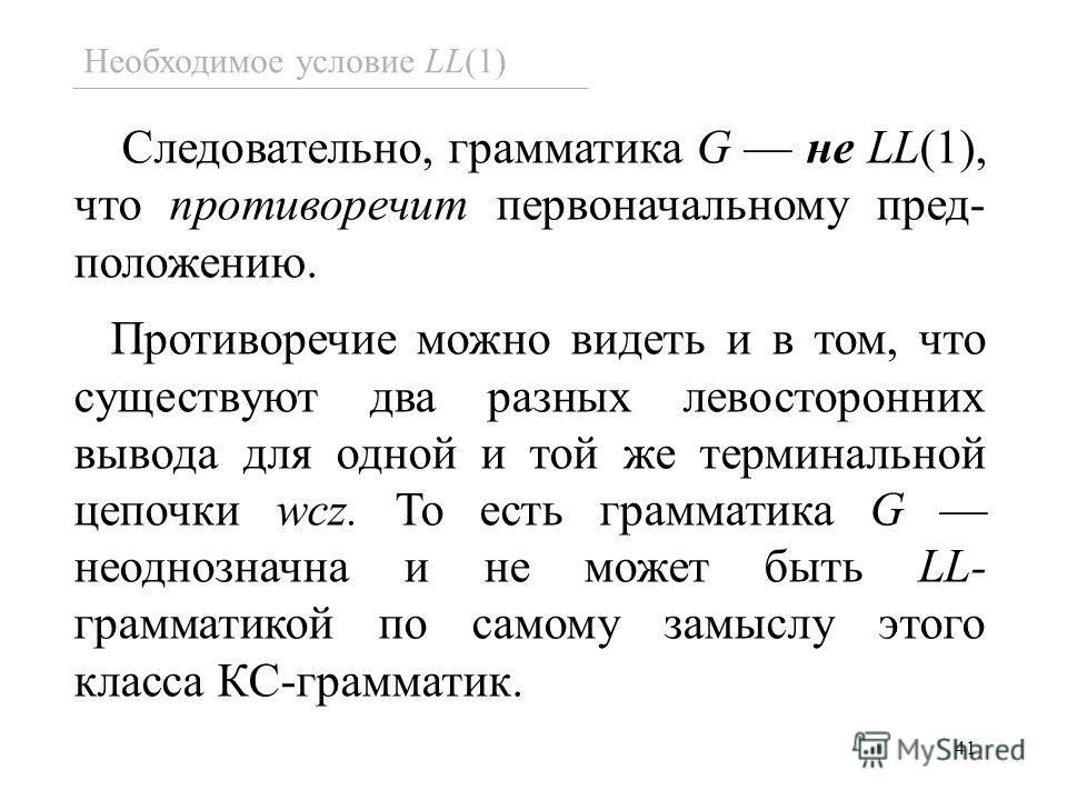 41 Следовательно, грамматика G не LL(1), что противоречит первоначальному пред- положению. Противоречие можно видеть и в том, что существуют два разных левосторонних вывода для одной и той же терминальной цепочки wcz. То есть грамматика G неоднозначн