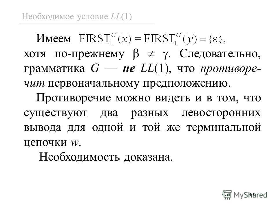 43 Необходимое условие LL(1) Имеем хотя по-прежнему. Следовательно, грамматика G не LL(1), что противоре- чит первоначальному предположению. Противоречие можно видеть и в том, что существуют два разных левосторонних вывода для одной и той же терминал