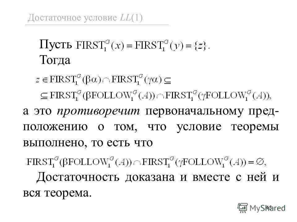 45 Достаточное условие LL(1) Пусть Тогда а это противоречит первоначальному пред- положению о том, что условие теоремы выполнено, то есть что Достаточность доказана и вместе с ней и вся теорема.
