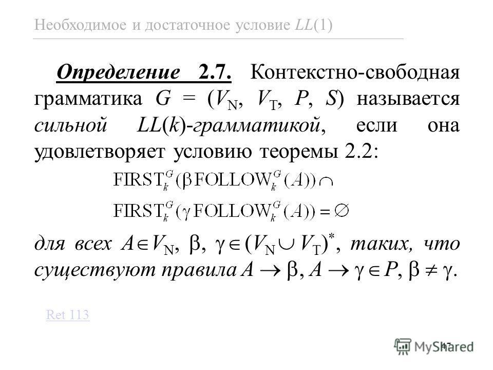 47 Необходимое и достаточное условие LL(1) Определение 2.7. Контекстно-свободная грамматика G = (V N, V T, P, S) называется сильной LL(k)-грамматикой, если она удовлетворяет условию теоремы 2.2: для всех A V N,, (V N V T ) *, таких, что существуют пр