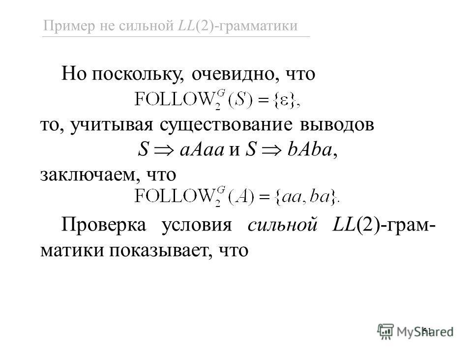 51 Пример не сильной LL(2)-грамматики Но поскольку, очевидно, что то, учитывая существование выводов S aAaa и S bAba, заключаем, что Проверка условия сильной LL(2)-грам- матики показывает, что