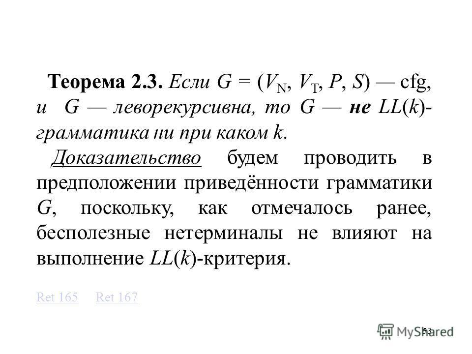 53 Теорема 2.3. Если G = (V N, V T, P, S) cfg, и G леворекурсивна, то G не LL(k)- грамматика ни при каком k. Доказательство будем проводить в предположении приведённости грамматики G, поскольку, как отмечалось ранее, бесполезные нетерминалы не влияют