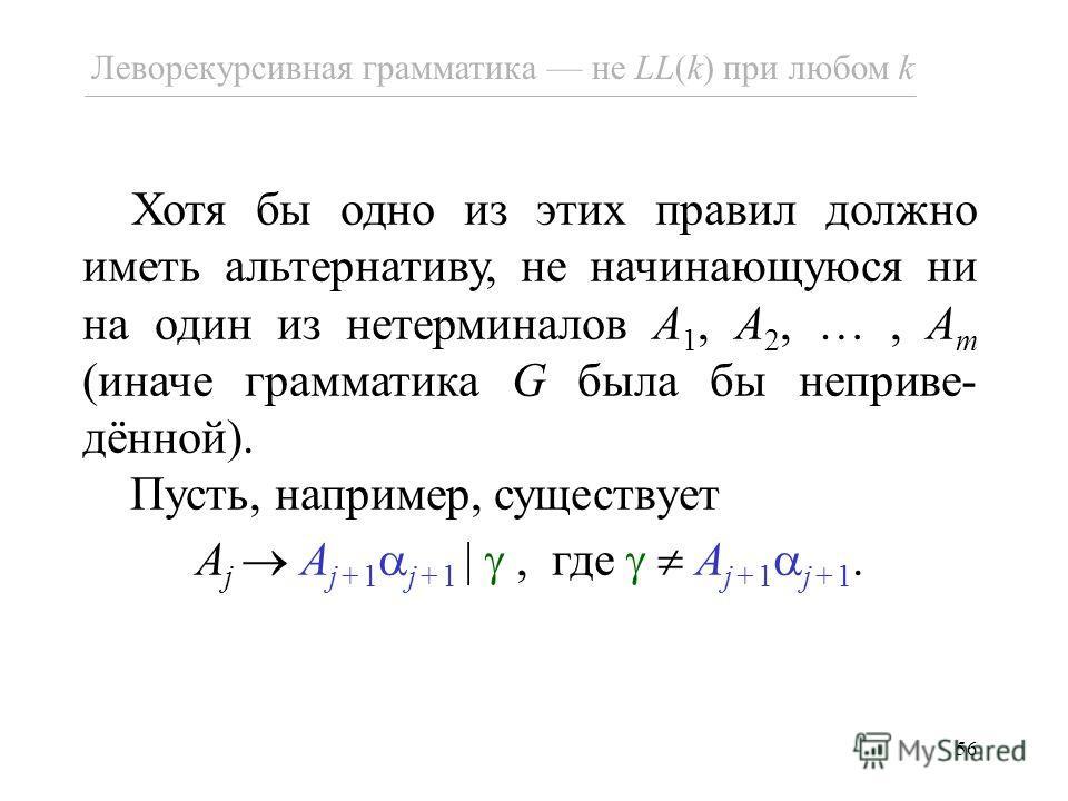 56 Хотя бы одно из этих правил должно иметь альтернативу, не начинающуюся ни на один из нетерминалов A 1, A 2, …, A m (иначе грамматика G была бы неприве- дённой). Пусть, например, существует A j A j+1 j+1 |, где A j+1 j+1. Леворекурсивная грамматика