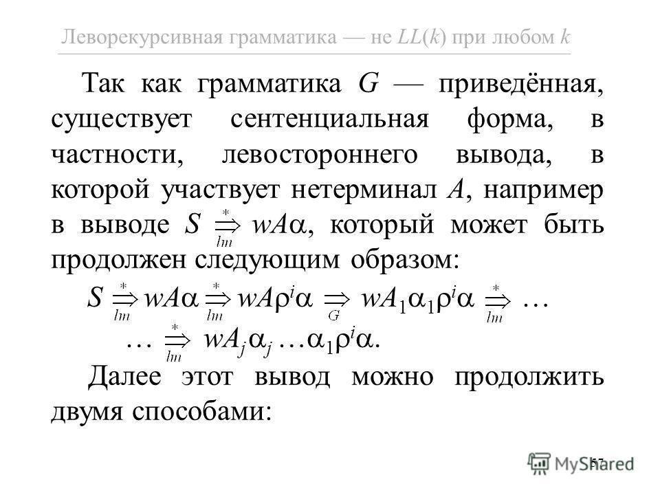 57 Леворекурсивная грамматика не LL(k) при любом k Так как грамматика G приведённая, существует сентенциальная форма, в частности, левостороннего вывода, в которой участвует нетерминал A, например в выводе S wA, который может быть продолжен следующим