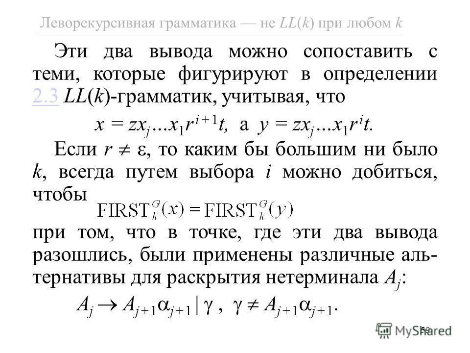 59 Леворекурсивная грамматика не LL(k) при любом k Эти два вывода можно сопоставить с теми, которые фигурируют в определении 2.3 LL(k)-грамматик, учитывая, что 2.3 x = zx j …x 1 r i+1 t, а y = zx j …x 1 r i t. Если r, то каким бы большим ни было k, в