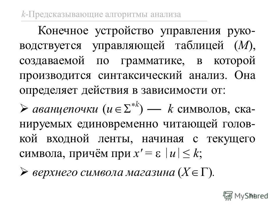 64 Конечное устройство управления руко- водствуется управляющей таблицей (M), создаваемой по грамматике, в которой производится синтаксический анализ. Она определяет действия в зависимости от: аванцепочки (u * k ) k символов, ска- нируемых единовреме
