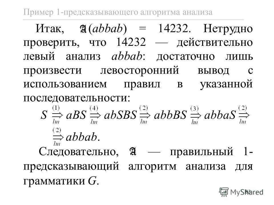 83 Пример 1-предсказывающего алгоритма анализа Итак, (abbab) = 14232. Нетрудно проверить, что 14232 действительно левый анализ abbab: достаточно лишь произвести левосторонний вывод с использованием правил в указанной последовательности: S aBS abSBS a