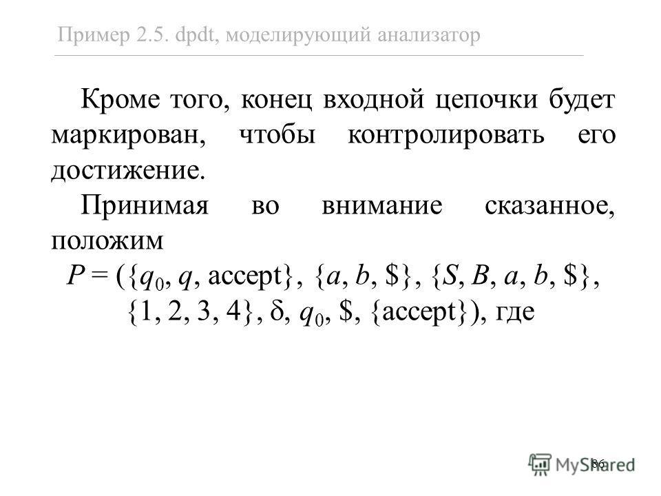 86 Кроме того, конец входной цепочки будет маркирован, чтобы контролировать его достижение. Принимая во внимание сказанное, положим P = ({q 0, q, accept}, {a, b, $}, {S, B, a, b, $}, {1, 2, 3, 4},, q 0, $, {accept}), где Пример 2.5. dpdt, моделирующи