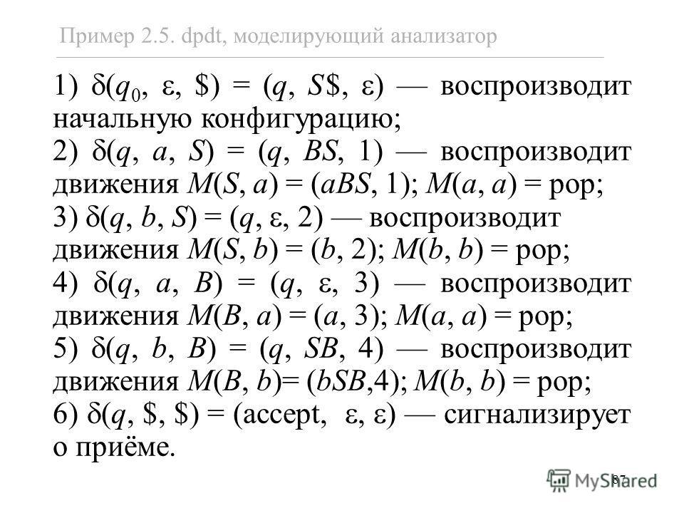 87 1) (q 0,, $) = (q, S$, ) воспроизводит начальную конфигурацию; 2) (q, a, S) = (q, BS, 1) воспроизводит движения M(S, a) = (aBS, 1); M(a, a) = pop; 3) (q, b, S) = (q,, 2) воспроизводит движения M(S, b) = (b, 2); M(b, b) = pop; 4) (q, a, B) = (q,, 3