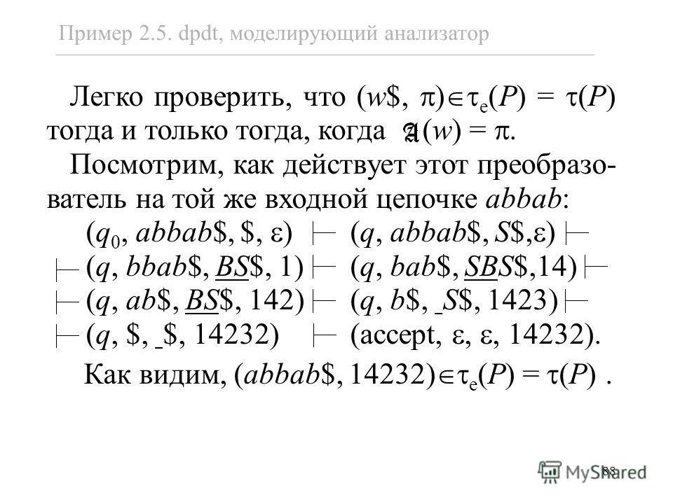 88 Пример 2.5. dpdt, моделирующий анализатор Легко проверить, что (w$, ) e (P) = (P) тогда и только тогда, когда (w) =. Посмотрим, как действует этот преобразо- ватель на той же входной цепочке abbab: (q 0, abbab$, $, ) (q, abbab$, S$, ) (q, bbab$, B