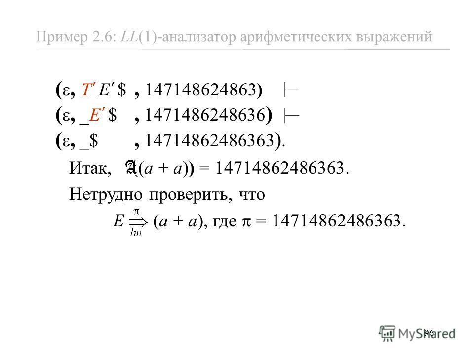96 Пример 2.6: LL(1)-анализатор арифметических выражений (, T E $, 147148624863) (, _E $, 1471486248636 ) (, _$, 14714862486363 ). Итак, ((a + a)) = 14714862486363. Нетрудно проверить, что E (a + a), где = 14714862486363.