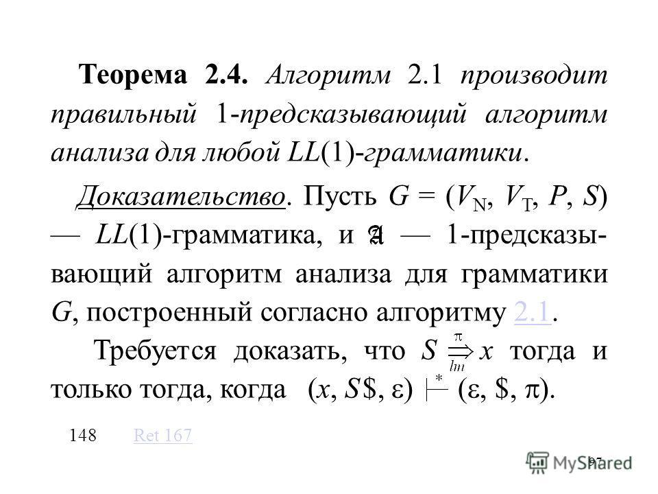 97 Теорема 2.4. Алгоритм 2.1 производит правильный 1-предсказывающий алгоритм анализа для любой LL(1)-грамматики. Доказательство. Пусть G = (V N, V T, P, S) LL(1)-грамматика, и 1-предсказы- вающий алгоритм анализа для грамматики G, построенный соглас