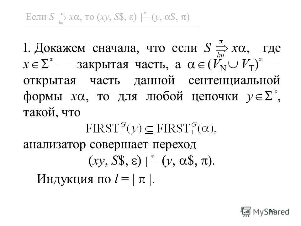 99 Если S x, то (xy, S$, ) (y, $, ) I. Докажем сначала, что если S x, где x * закрытая часть, а (V N V T ) * открытая часть данной сентенциальной формы x, то для любой цепочки y *, такой, что анализатор совершает переход (xy, S$, ) (y, $, ). Индукция