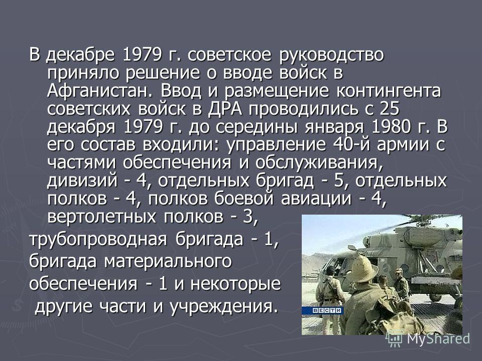 В декабре 1979 г. советское руководство приняло решение о вводе войск в Афганистан. Ввод и размещение контингента советских войск в ДРА проводились с 25 декабря 1979 г. до середины января 1980 г. В его состав входили: управление 40-й армии с частями